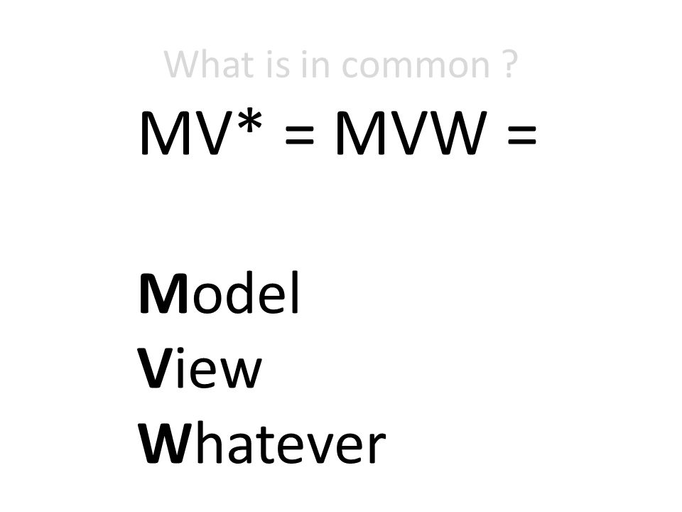 What is in common MV* = MVW = Model View Whatever