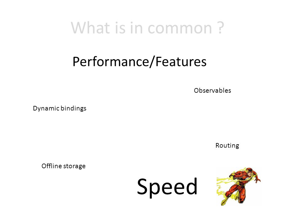 What is in common Performance/Features Dynamic bindings Offline storage Observables Routing Speed
