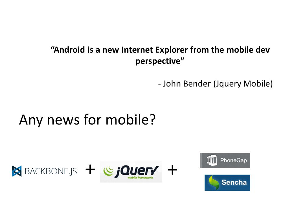 Android is a new Internet Explorer from the mobile dev perspective - John Bender (Jquery Mobile) Any news for mobile.