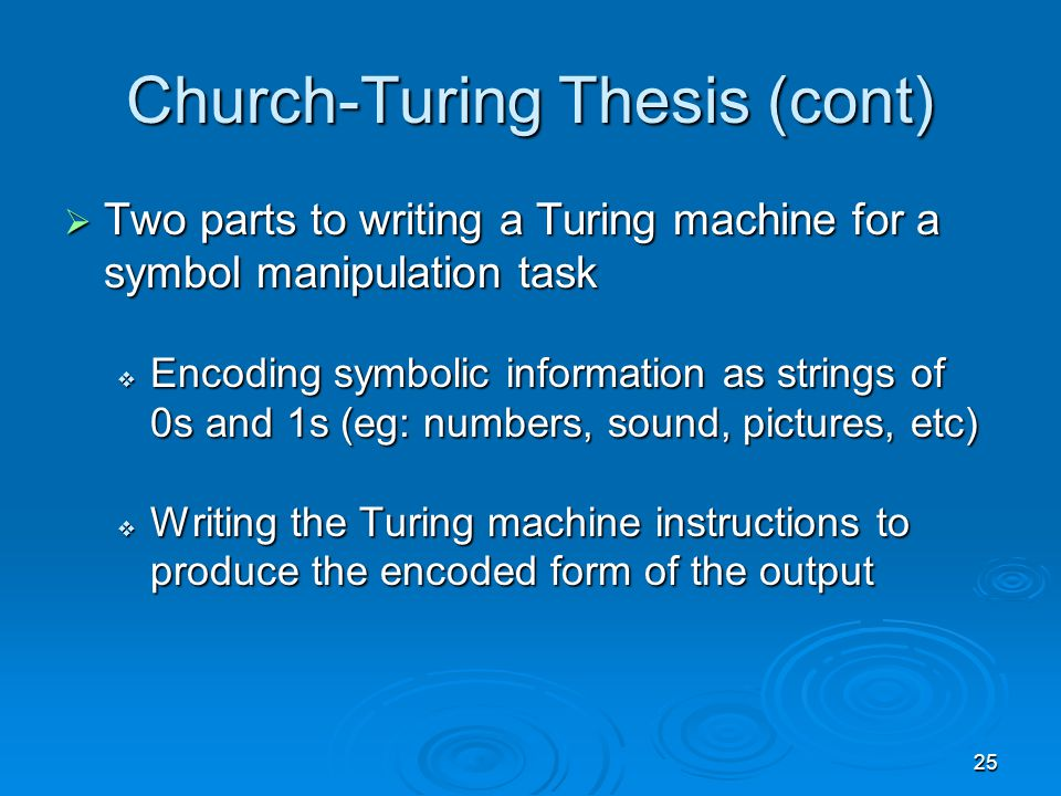 25 Church-Turing Thesis (cont)  Two parts to writing a Turing machine for a symbol manipulation task  Encoding symbolic information as strings of 0s and 1s (eg: numbers, sound, pictures, etc)  Writing the Turing machine instructions to produce the encoded form of the output