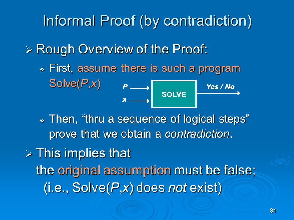 31 Informal Proof (by contradiction)  Rough Overview of the Proof:  First, assume there is such a program Solve(P,x)  Then, thru a sequence of logical steps prove that we obtain a contradiction.