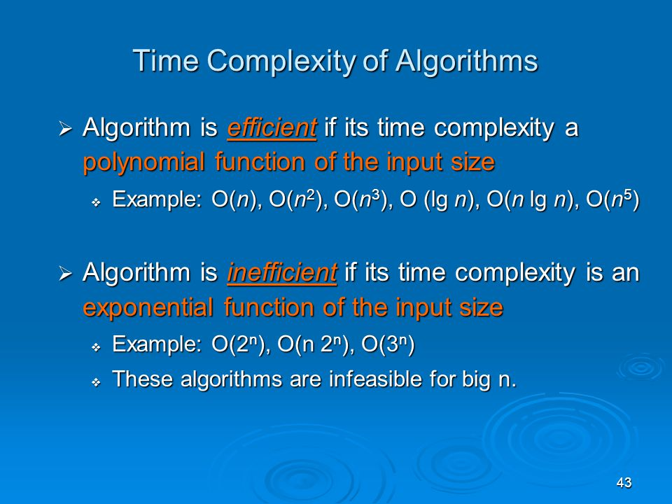 43 Time Complexity of Algorithms  Algorithm is efficient if its time complexity a polynomial function of the input size  Example: O(n), O(n 2 ), O(n 3 ), O (lg n), O(n lg n), O(n 5 )  Algorithm is inefficient if its time complexity is an exponential function of the input size  Example: O(2 n ), O(n 2 n ), O(3 n )  These algorithms are infeasible for big n.