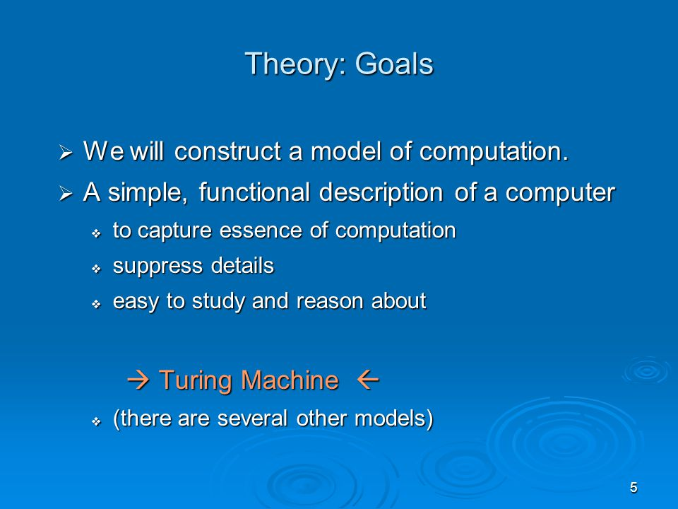 5 Theory: Goals  We will construct a model of computation.