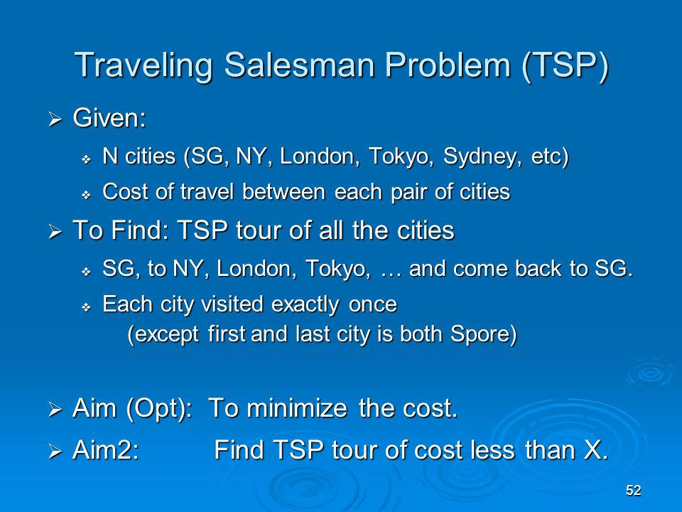 52  Given:  N cities (SG, NY, London, Tokyo, Sydney, etc)  Cost of travel between each pair of cities  To Find: TSP tour of all the cities  SG, to NY, London, Tokyo, … and come back to SG.