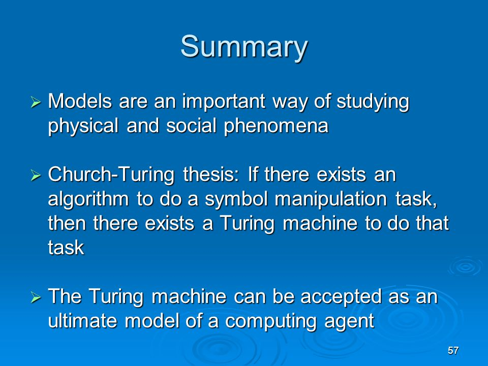 57 Summary  Models are an important way of studying physical and social phenomena  Church-Turing thesis: If there exists an algorithm to do a symbol manipulation task, then there exists a Turing machine to do that task  The Turing machine can be accepted as an ultimate model of a computing agent