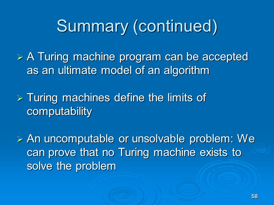 58 Summary (continued)  A Turing machine program can be accepted as an ultimate model of an algorithm  Turing machines define the limits of computability  An uncomputable or unsolvable problem: We can prove that no Turing machine exists to solve the problem