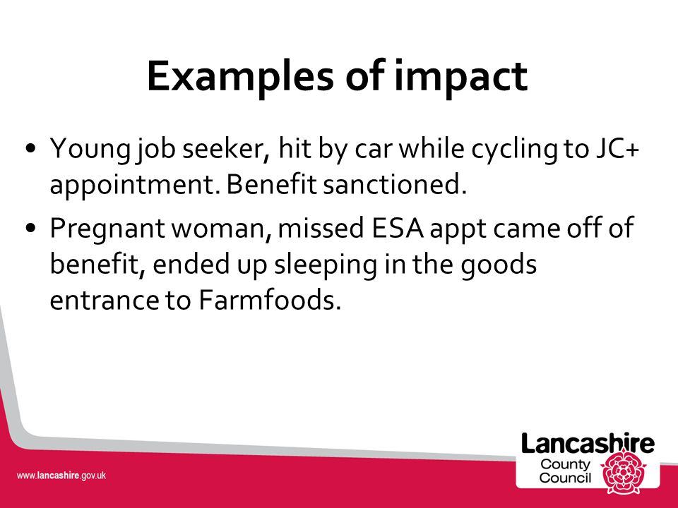 Impacts in Lancashire £360M loss of income, impact on local economy Disability Living Allowance: 7K losers Employment Support Allowance: 14K losers Ch