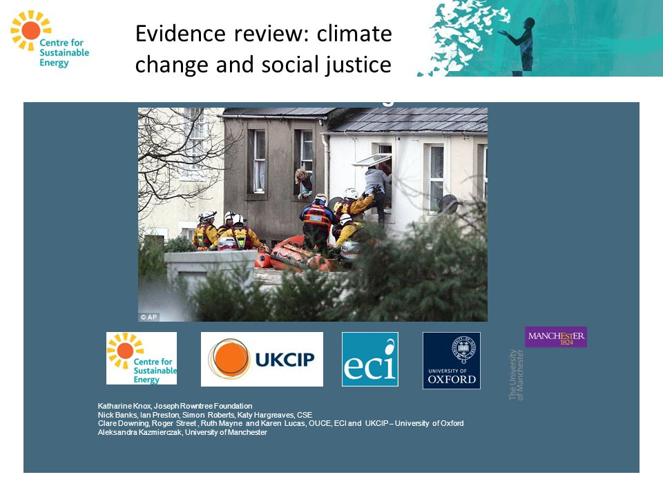 Evidence Review Climate Change and Social Justice Katharine Knox, Joseph Rowntree Foundation Nick Banks, Ian Preston, Simon Roberts, Katy Hargreaves, CSE Clare Downing, Roger Street, Ruth Mayne and Karen Lucas, OUCE, ECI and UKCIP – University of Oxford Aleksandra Kazmierczak, University of Manchester Evidence review: climate change and social justice