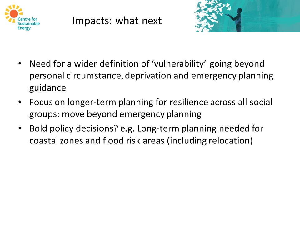 Impacts: what next Need for a wider definition of 'vulnerability' going beyond personal circumstance, deprivation and emergency planning guidance Focus on longer-term planning for resilience across all social groups: move beyond emergency planning Bold policy decisions.