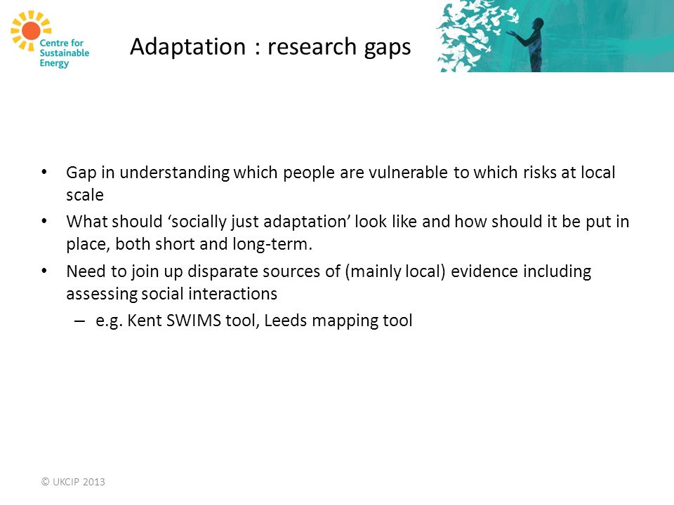 Adaptation : research gaps Gap in understanding which people are vulnerable to which risks at local scale What should 'socially just adaptation' look like and how should it be put in place, both short and long-term.