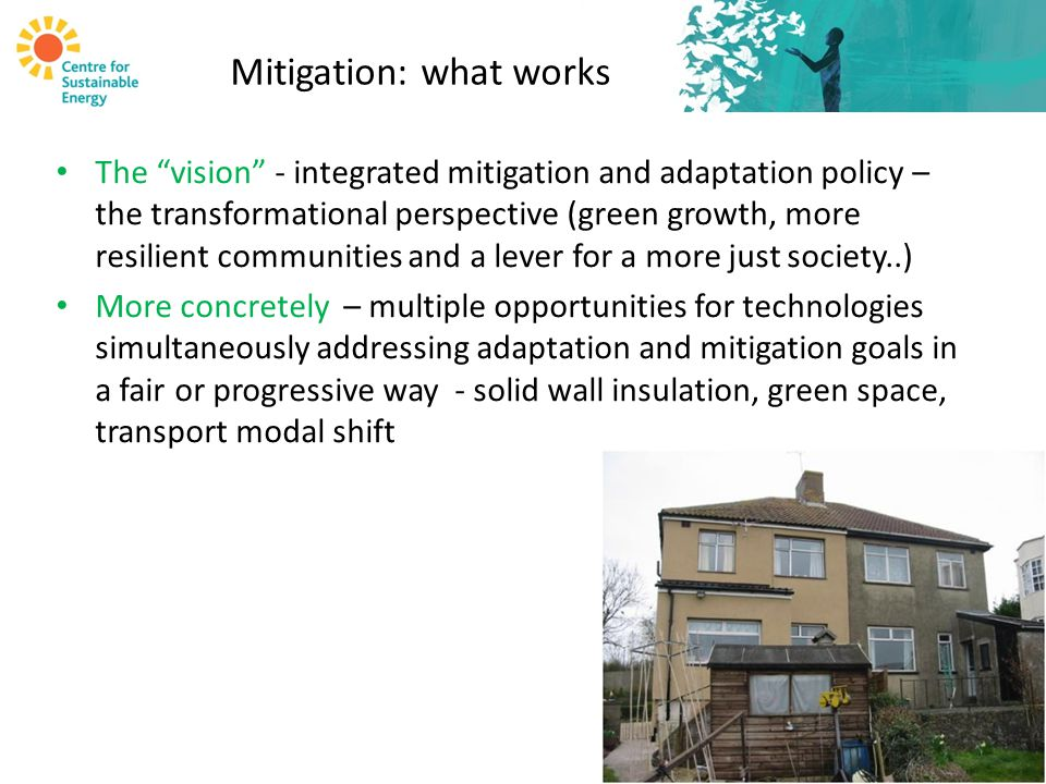Mitigation: what works The vision - integrated mitigation and adaptation policy – the transformational perspective (green growth, more resilient communities and a lever for a more just society..) More concretely – multiple opportunities for technologies simultaneously addressing adaptation and mitigation goals in a fair or progressive way - solid wall insulation, green space, transport modal shift