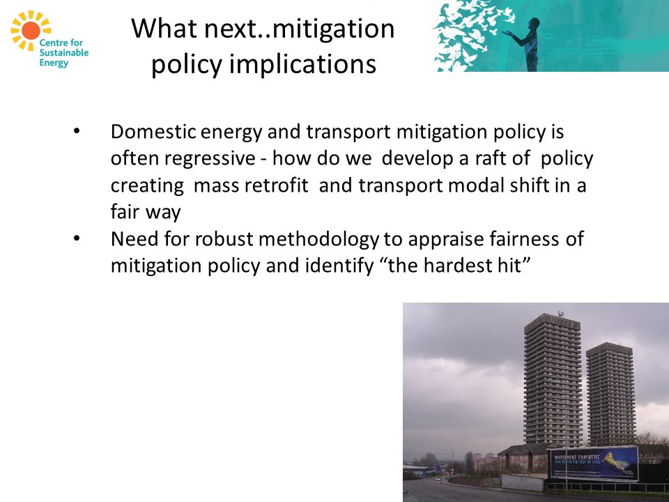What next..mitigation policy implications Domestic energy and transport mitigation policy is often regressive - how do we develop a raft of policy creating mass retrofit and transport modal shift in a fair way Need for robust methodology to appraise fairness of mitigation policy and identify the hardest hit