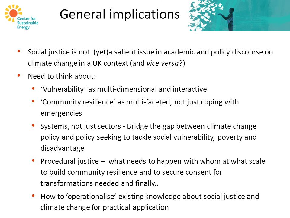 General implications Social justice is not (yet)a salient issue in academic and policy discourse on climate change in a UK context (and vice versa?) Need to think about: 'Vulnerability' as multi-dimensional and interactive 'Community resilience' as multi-faceted, not just coping with emergencies Systems, not just sectors - Bridge the gap between climate change policy and policy seeking to tackle social vulnerability, poverty and disadvantage Procedural justice – what needs to happen with whom at what scale to build community resilience and to secure consent for transformations needed and finally..