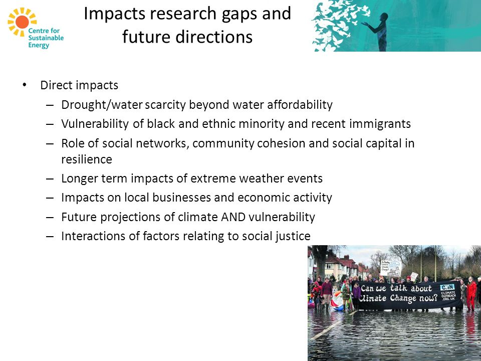 Impacts research gaps and future directions Direct impacts – Drought/water scarcity beyond water affordability – Vulnerability of black and ethnic minority and recent immigrants – Role of social networks, community cohesion and social capital in resilience – Longer term impacts of extreme weather events – Impacts on local businesses and economic activity – Future projections of climate AND vulnerability – Interactions of factors relating to social justice