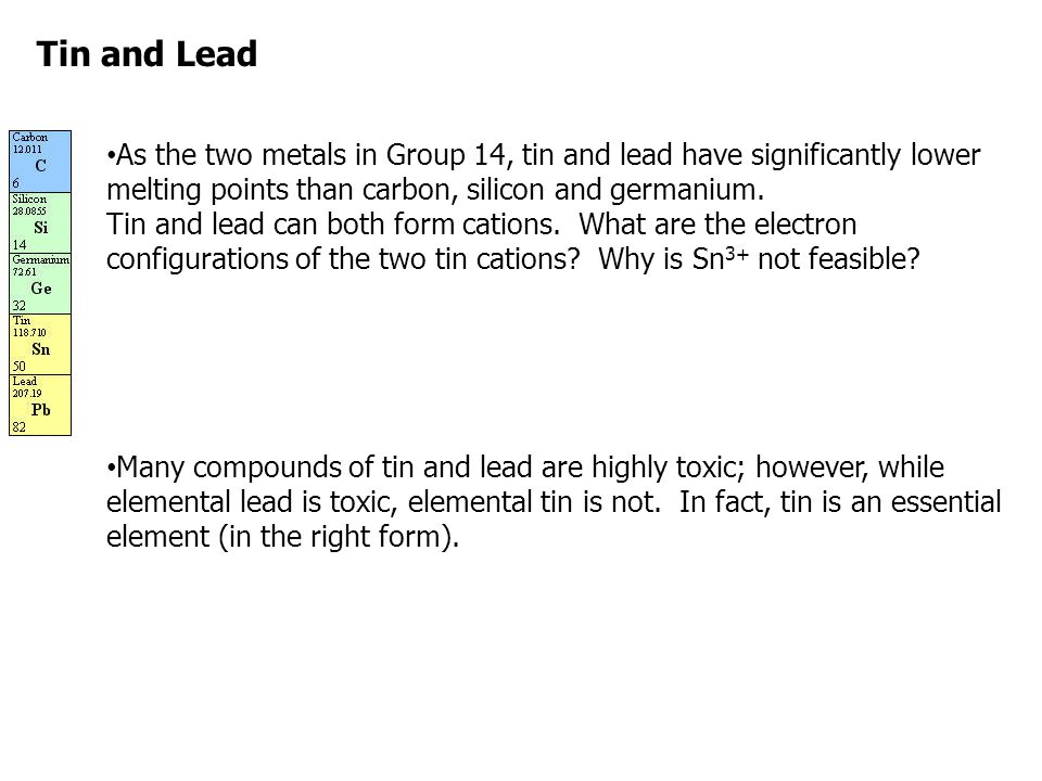 Tin and Lead As the two metals in Group 14, tin and lead have significantly lower melting points than carbon, silicon and germanium. Tin and lead can
