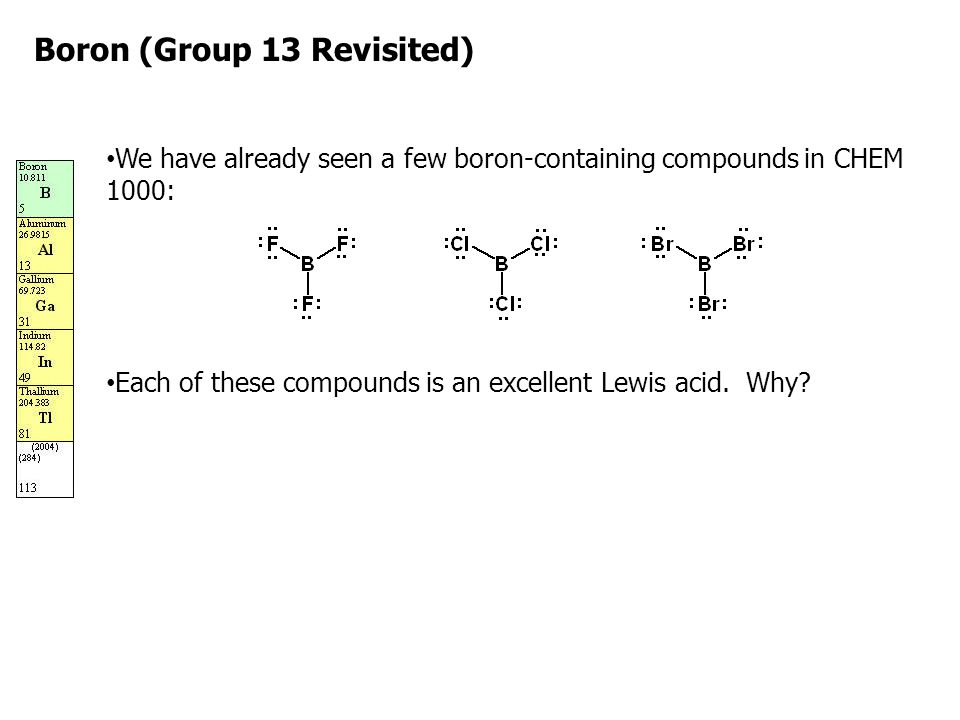 Boron (Group 13 Revisited) We have already seen a few boron-containing compounds in CHEM 1000: Each of these compounds is an excellent Lewis acid. Why