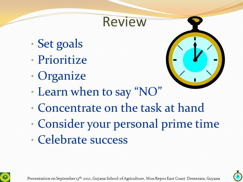 Review Presentation on September 13 th, 2012, Guyana School of Agriculture, Mon Repos East Coast Demerara, Guyana Set goals Prioritize Organize Learn when to say NO Concentrate on the task at hand Consider your personal prime time Celebrate success