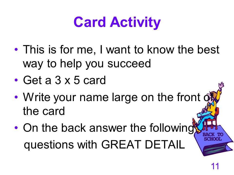 Card Activity This is for me, I want to know the best way to help you succeed Get a 3 x 5 card Write your name large on the front of the card On the b