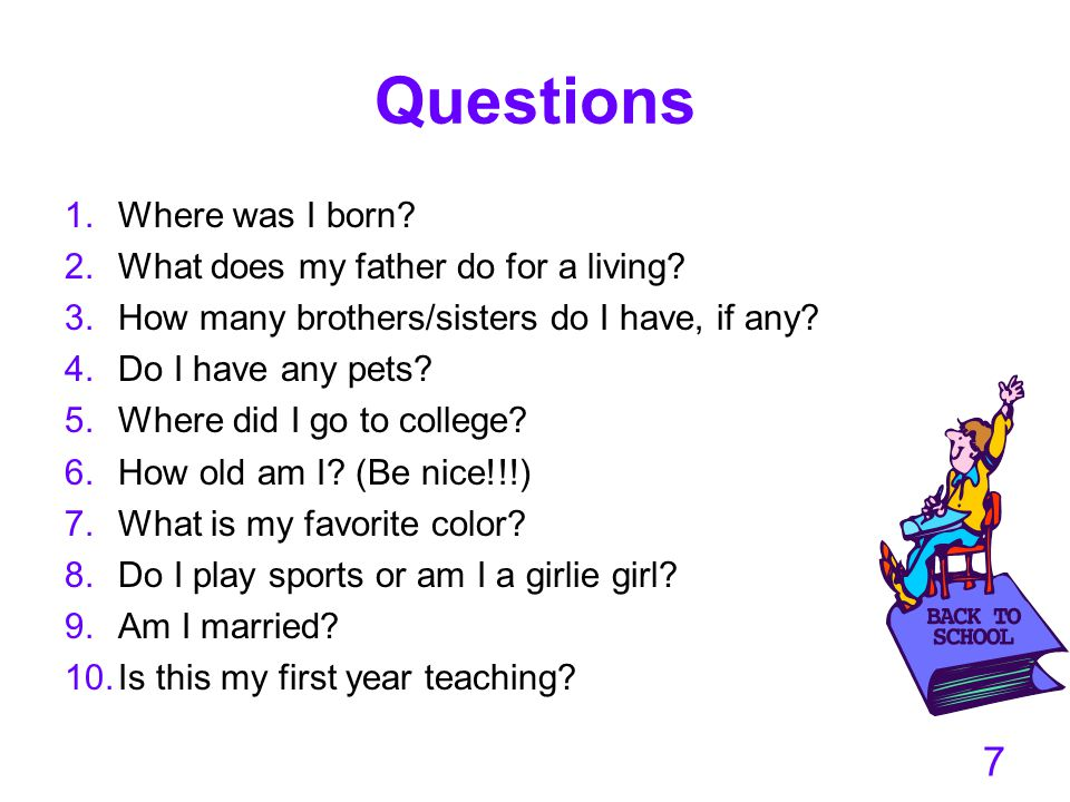 Questions 1.Where was I born? 2.What does my father do for a living? 3.How many brothers/sisters do I have, if any? 4.Do I have any pets? 5.Where did
