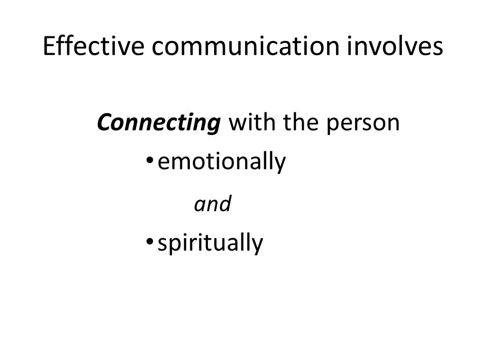 Effective communication involves Connecting with the person emotionally and spiritually