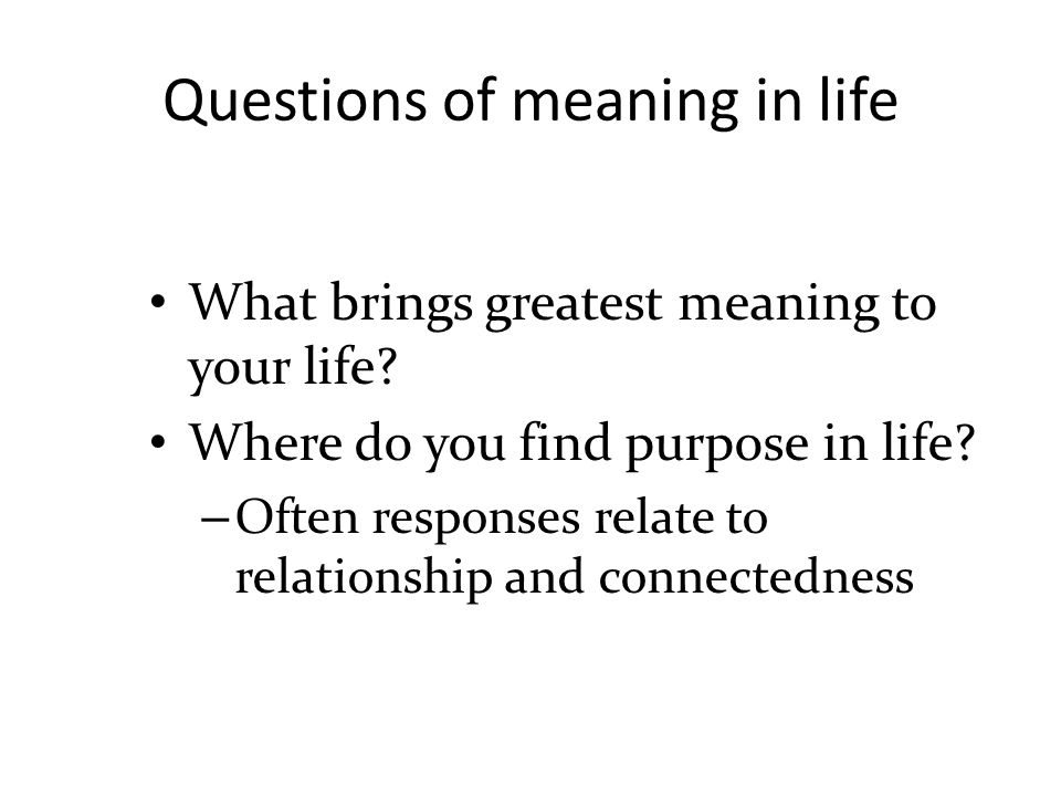 Questions of meaning in life What brings greatest meaning to your life.