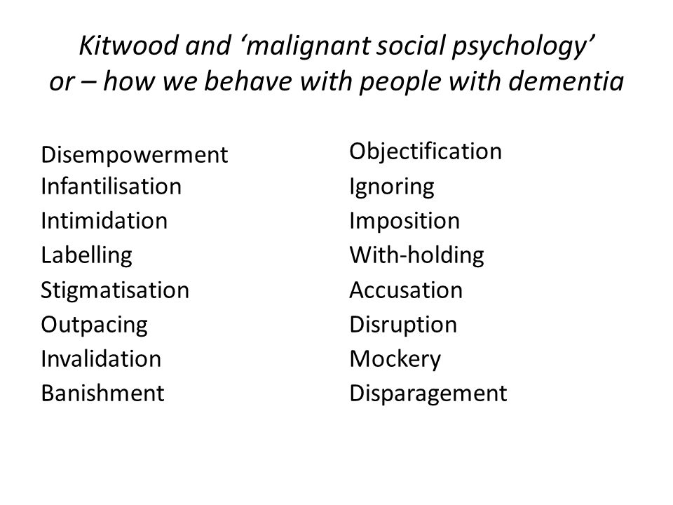 Kitwood and 'malignant social psychology' or – how we behave with people with dementia Disempowerment Infantilisation Intimidation Labelling Stigmatisation Outpacing Invalidation Banishment Objectification Ignoring Imposition With-holding Accusation Disruption Mockery Disparagement