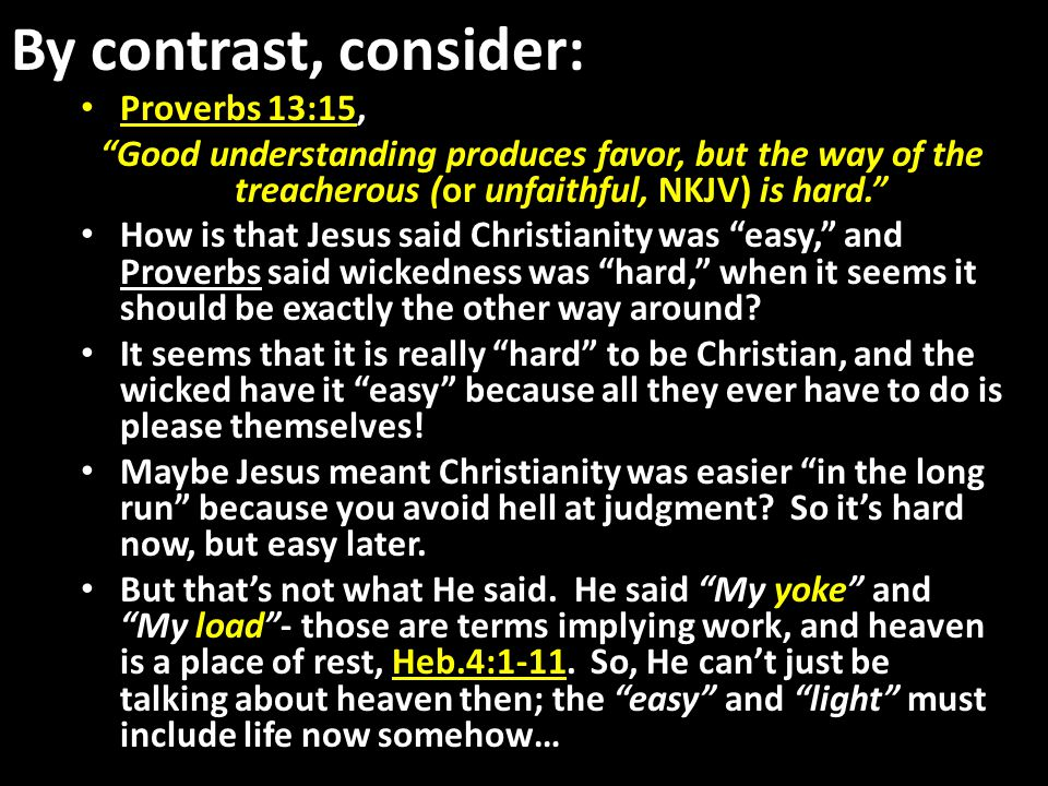 By contrast, consider: Proverbs 13:15, Good understanding produces favor, but the way of the treacherous (or unfaithful, NKJV) is hard. How is that Jesus said Christianity was easy, and Proverbs said wickedness was hard, when it seems it should be exactly the other way around.