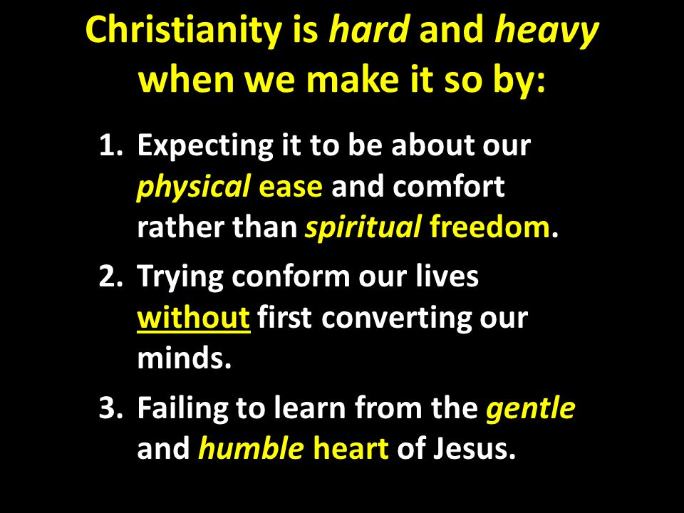 Christianity is hard and heavy when we make it so by: 1.Expecting it to be about our physical ease and comfort rather than spiritual freedom.