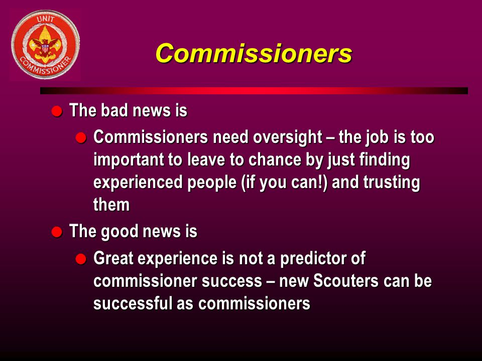 Commissioners l The bad news is l Commissioners need oversight – the job is too important to leave to chance by just finding experienced people (if you can!) and trusting them l The good news is l Great experience is not a predictor of commissioner success – new Scouters can be successful as commissioners