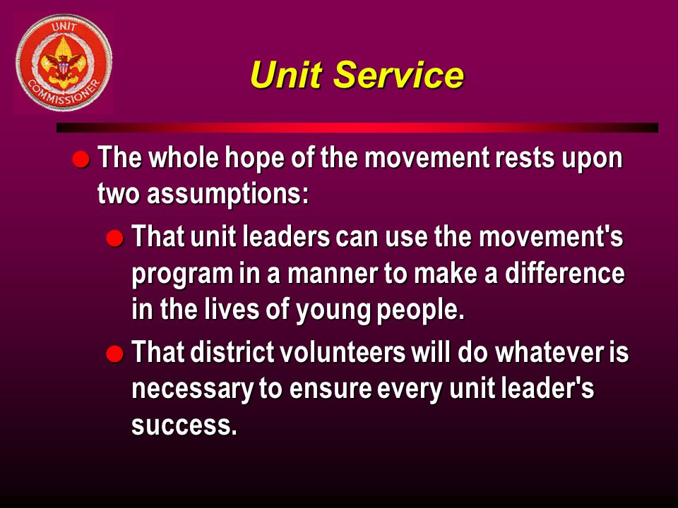 Unit Service l The whole hope of the movement rests upon two assumptions: l That unit leaders can use the movement s program in a manner to make a difference in the lives of young people.