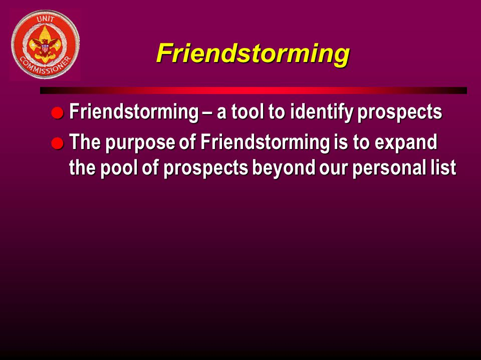 Friendstorming l Friendstorming – a tool to identify prospects l The purpose of Friendstorming is to expand the pool of prospects beyond our personal list