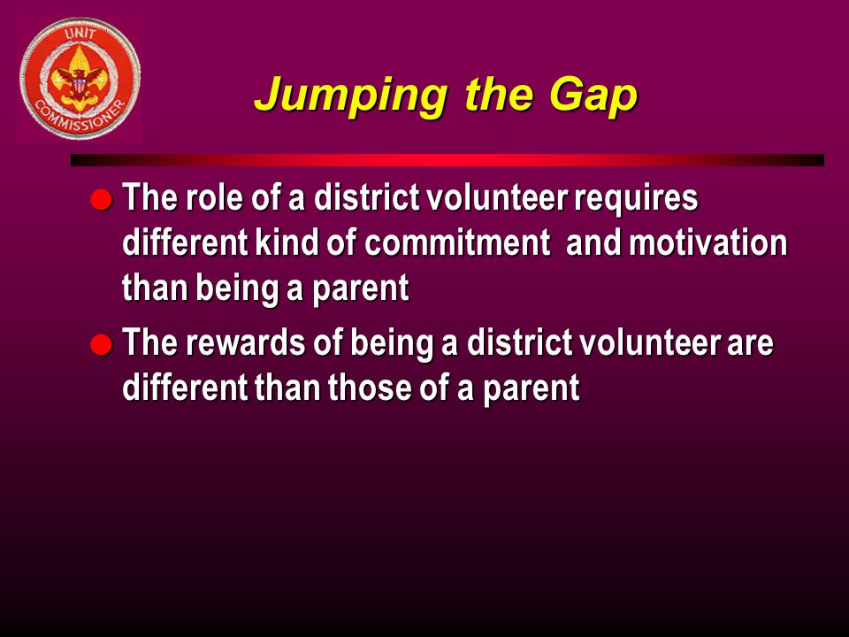 Jumping the Gap l The role of a district volunteer requires different kind of commitment and motivation than being a parent l The rewards of being a district volunteer are different than those of a parent