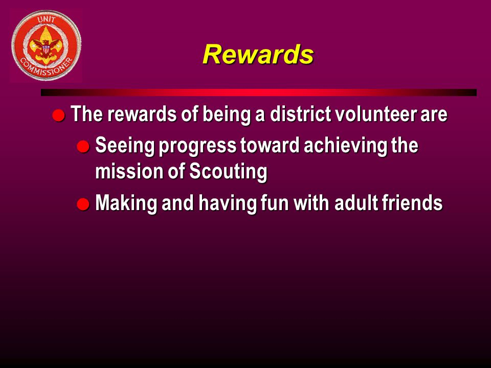 Rewards l The rewards of being a district volunteer are l Seeing progress toward achieving the mission of Scouting l Making and having fun with adult friends