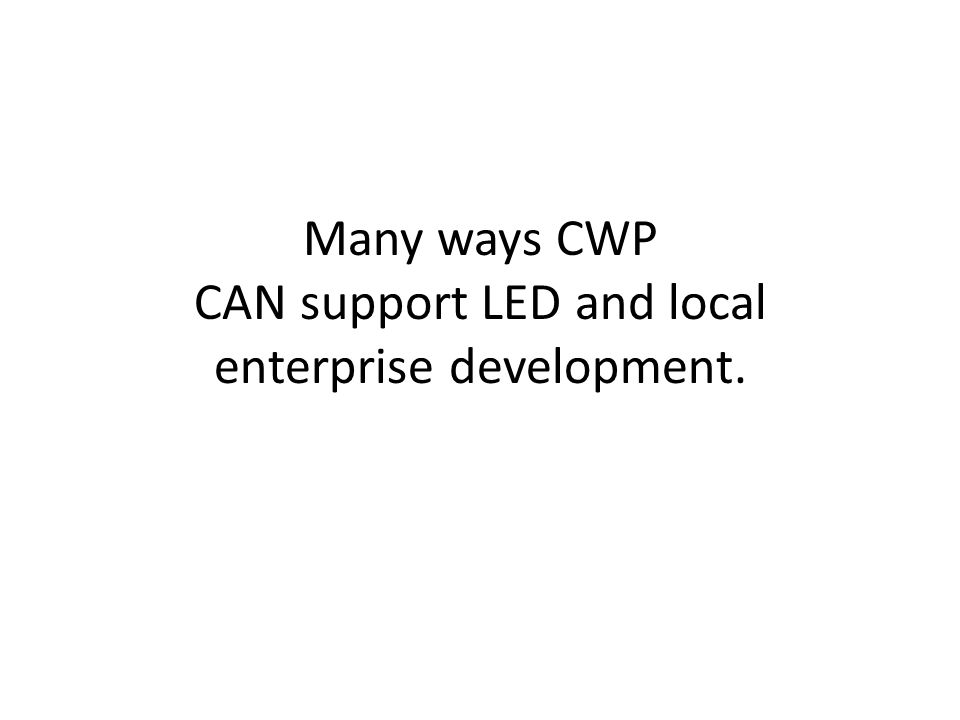 Many ways CWP CAN support LED and local enterprise development.