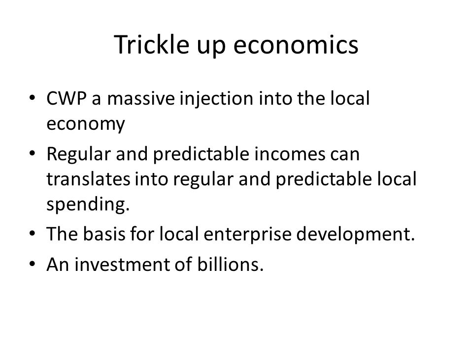 Trickle up economics CWP a massive injection into the local economy Regular and predictable incomes can translates into regular and predictable local