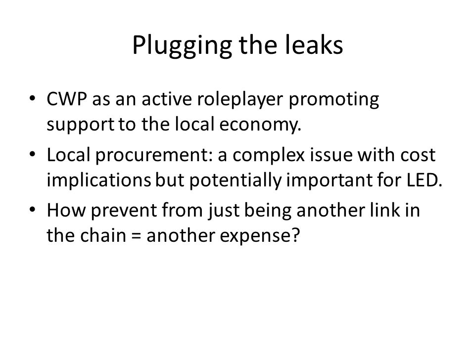 Plugging the leaks CWP as an active roleplayer promoting support to the local economy. Local procurement: a complex issue with cost implications but p
