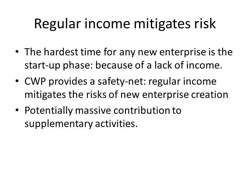 Regular income mitigates risk The hardest time for any new enterprise is the start-up phase: because of a lack of income. CWP provides a safety-net: r