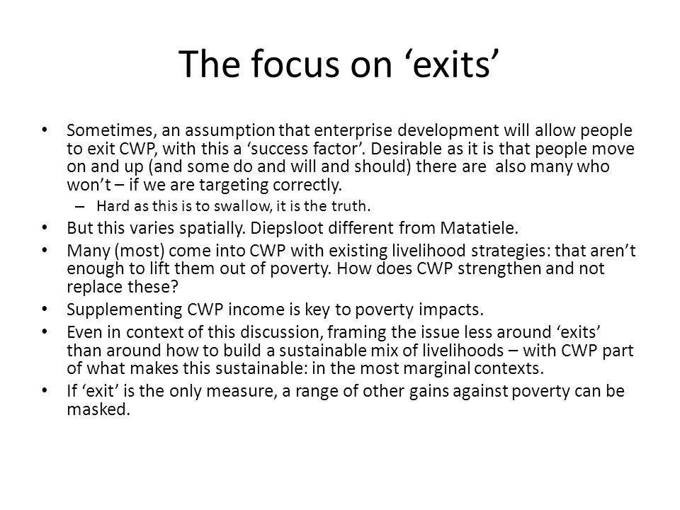 The focus on 'exits' Sometimes, an assumption that enterprise development will allow people to exit CWP, with this a 'success factor'. Desirable as it