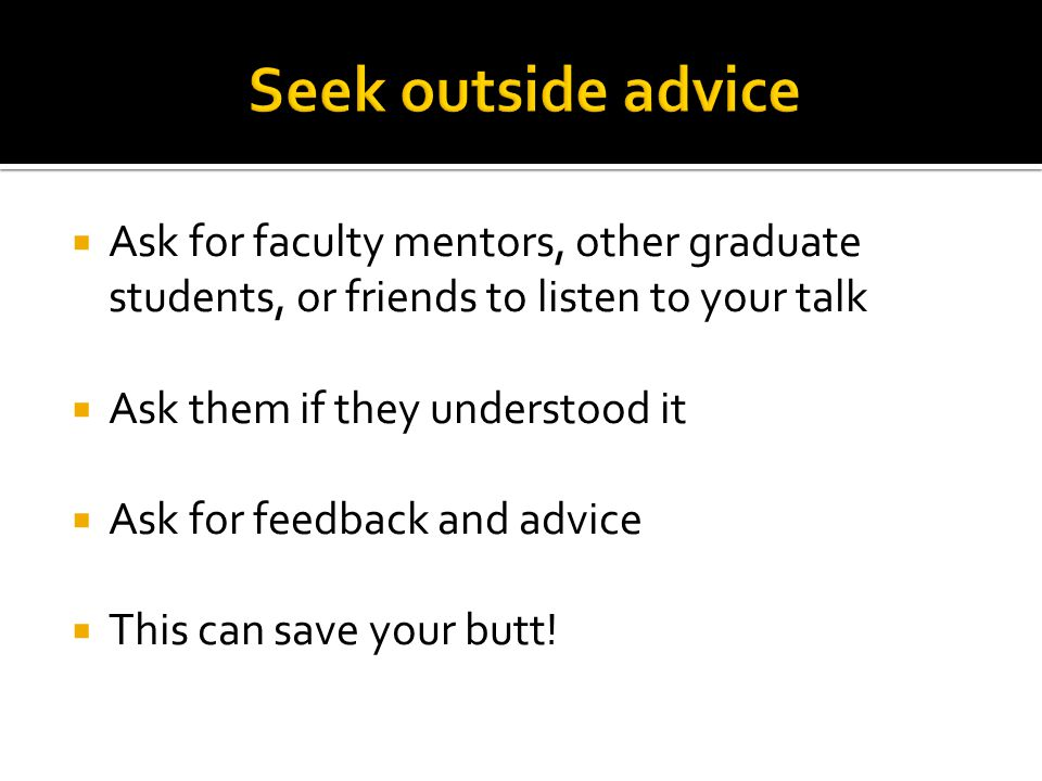  Ask for faculty mentors, other graduate students, or friends to listen to your talk  Ask them if they understood it  Ask for feedback and advice  This can save your butt!