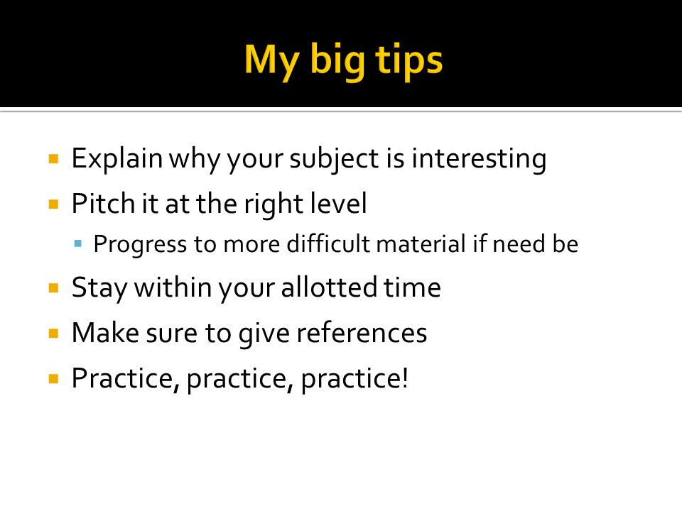  Explain why your subject is interesting  Pitch it at the right level  Progress to more difficult material if need be  Stay within your allotted time  Make sure to give references  Practice, practice, practice!