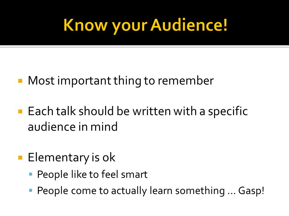  Most important thing to remember  Each talk should be written with a specific audience in mind  Elementary is ok  People like to feel smart  Peo