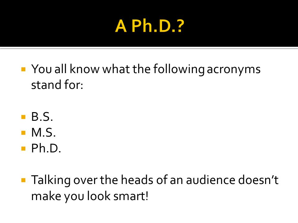  You all know what the following acronyms stand for:  B.S.  M.S.  Ph.D.  Talking over the heads of an audience doesn't make you look smart!