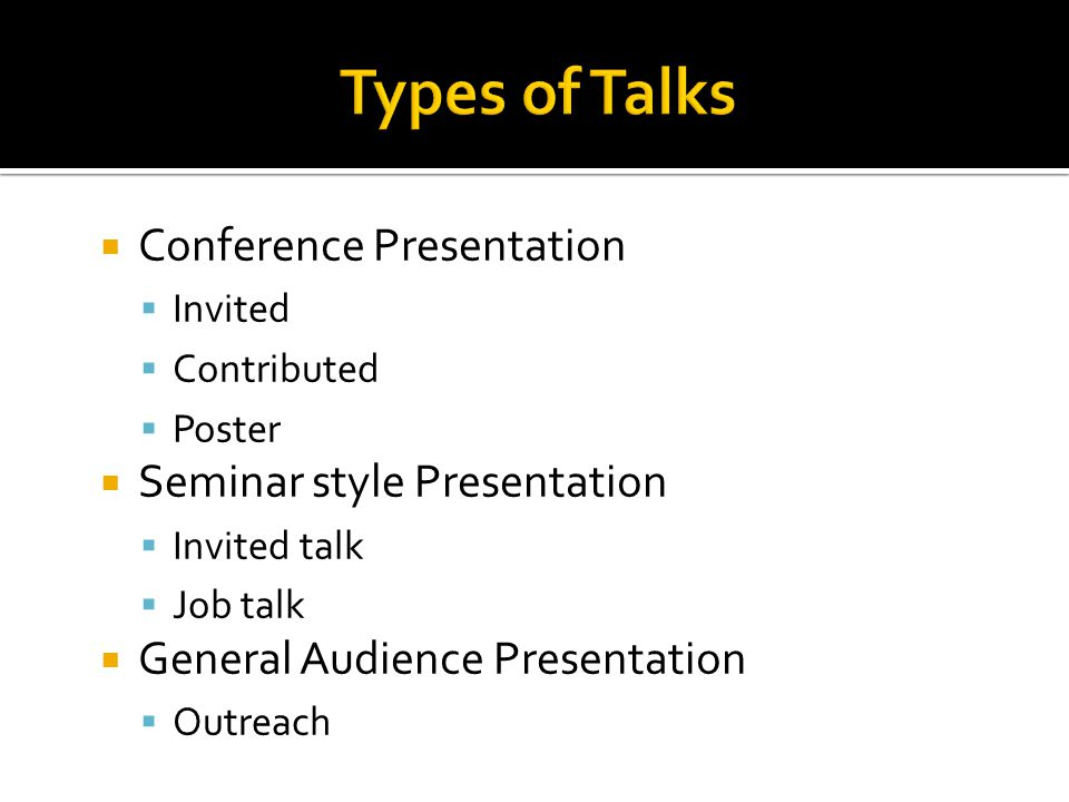  Conference Presentation  Invited  Contributed  Poster  Seminar style Presentation  Invited talk  Job talk  General Audience Presentation  Ou
