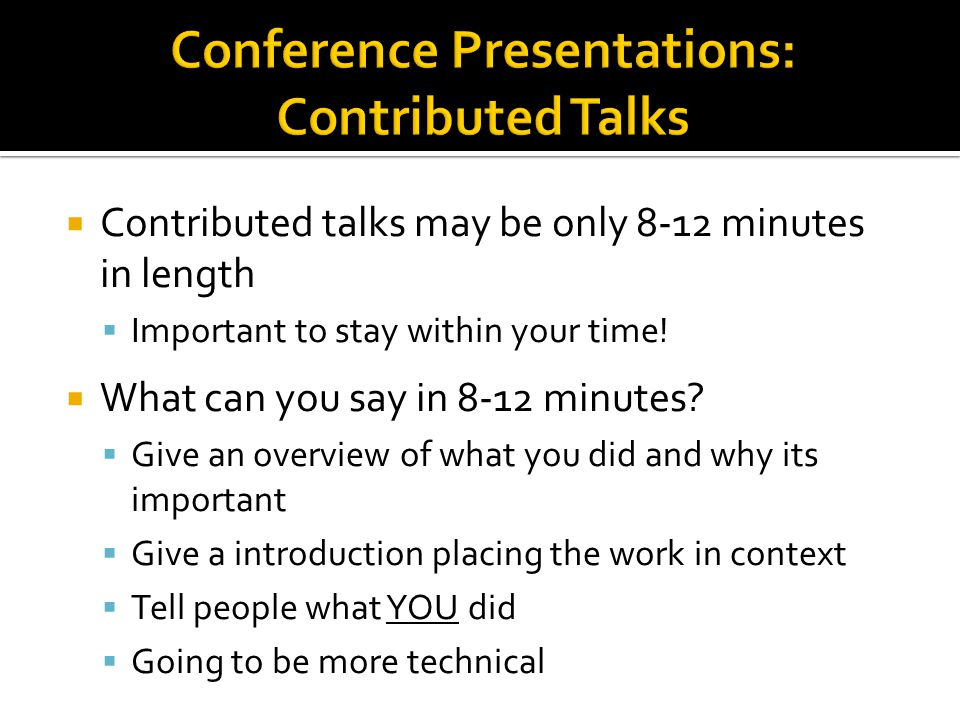  Contributed talks may be only 8-12 minutes in length  Important to stay within your time!  What can you say in 8-12 minutes?  Give an overview of