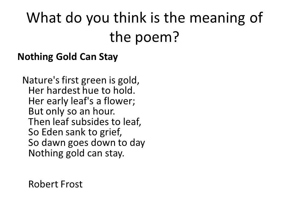 What do you think is the meaning of the poem? Nothing Gold Can Stay Nature's first green is gold, Her hardest hue to hold. Her early leaf's a flower;