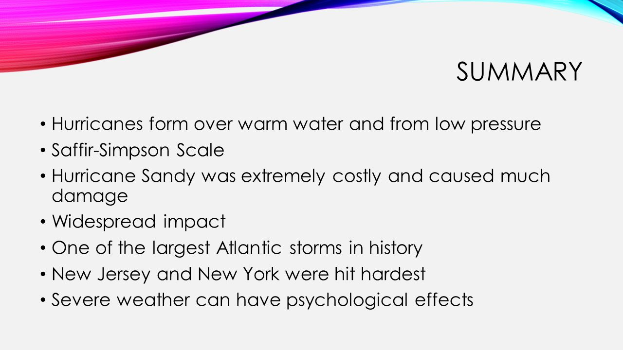 SUMMARY Hurricanes form over warm water and from low pressure Saffir-Simpson Scale Hurricane Sandy was extremely costly and caused much damage Widespread impact One of the largest Atlantic storms in history New Jersey and New York were hit hardest Severe weather can have psychological effects