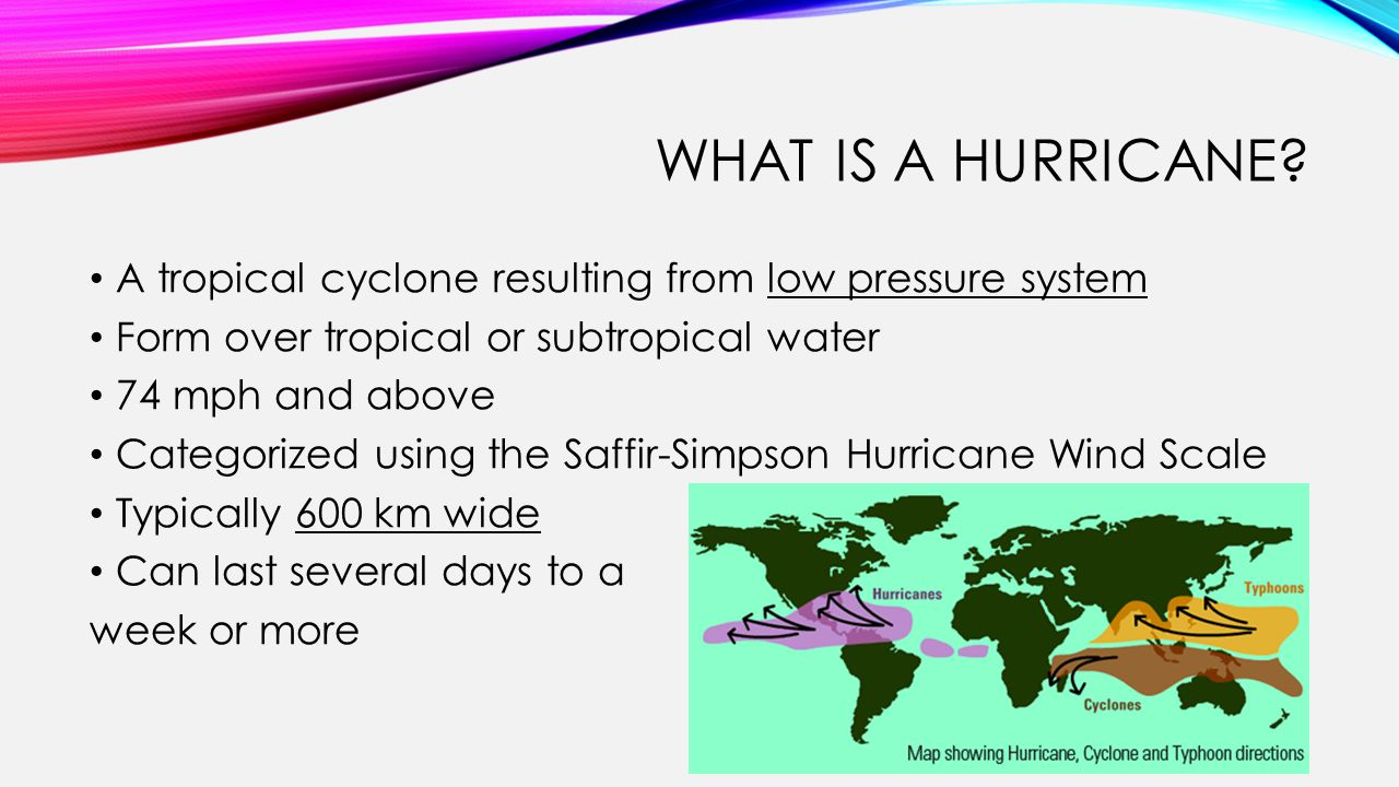 WHAT IS A HURRICANE? A tropical cyclone resulting from low pressure system Form over tropical or subtropical water 74 mph and above Categorized using