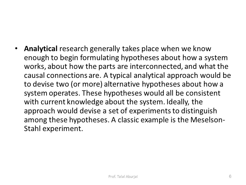 Analytical research generally takes place when we know enough to begin formulating hypotheses about how a system works, about how the parts are interconnected, and what the causal connections are.