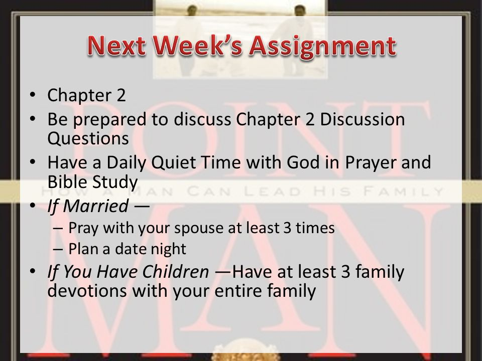 Chapter 2 Be prepared to discuss Chapter 2 Discussion Questions Have a Daily Quiet Time with God in Prayer and Bible Study If Married — – Pray with your spouse at least 3 times – Plan a date night If You Have Children —Have at least 3 family devotions with your entire family