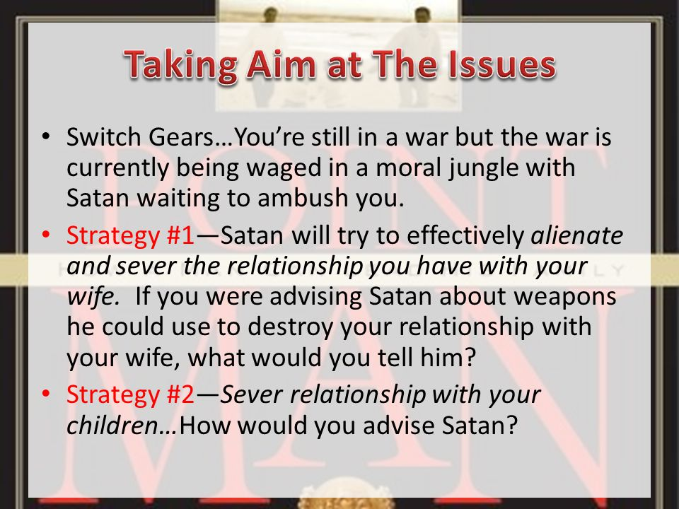 Switch Gears…You're still in a war but the war is currently being waged in a moral jungle with Satan waiting to ambush you.